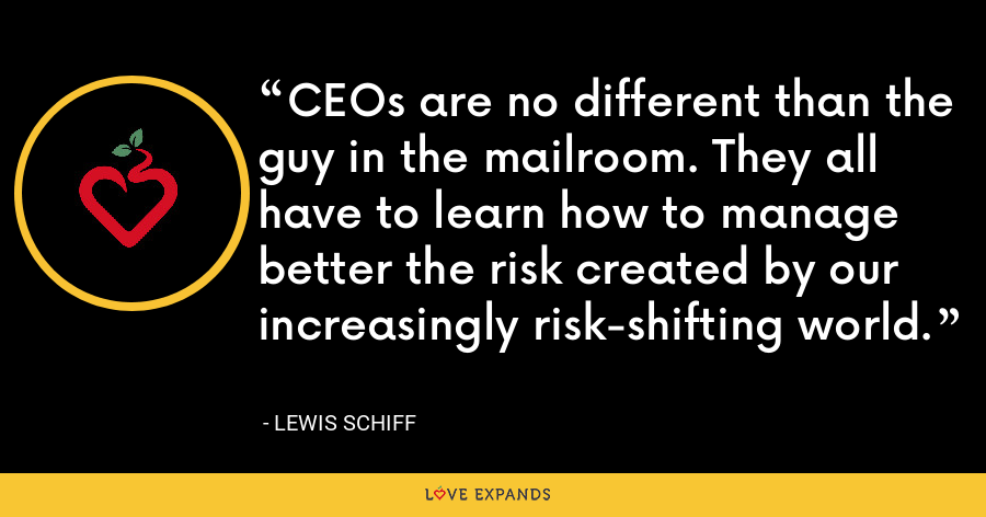CEOs are no different than the guy in the mailroom. They all have to learn how to manage better the risk created by our increasingly risk-shifting world. - Lewis Schiff