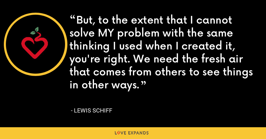 But, to the extent that I cannot solve MY problem with the same thinking I used when I created it, you're right. We need the fresh air that comes from others to see things in other ways. - Lewis Schiff