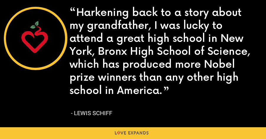 Harkening back to a story about my grandfather, I was lucky to attend a great high school in New York, Bronx High School of Science, which has produced more Nobel prize winners than any other high school in America. - Lewis Schiff
