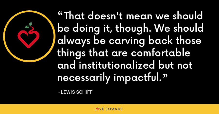 That doesn't mean we should be doing it, though. We should always be carving back those things that are comfortable and institutionalized but not necessarily impactful. - Lewis Schiff