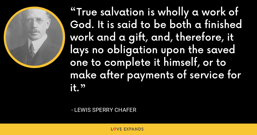 True salvation is wholly a work of God. It is said to be both a finished work and a gift, and, therefore, it lays no obligation upon the saved one to complete it himself, or to make after payments of service for it. - Lewis Sperry Chafer