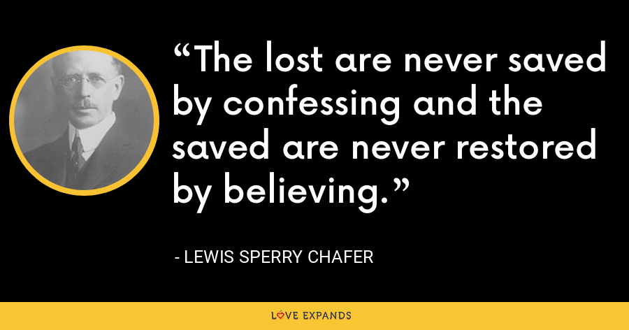 The lost are never saved by confessing and the saved are never restored by believing. - Lewis Sperry Chafer