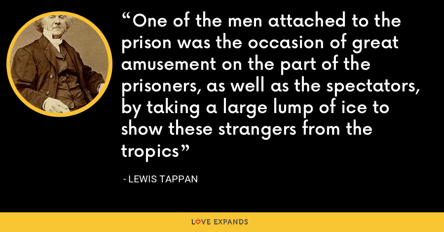 One of the men attached to the prison was the occasion of great amusement on the part of the prisoners, as well as the spectators, by taking a large lump of ice to show these strangers from the tropics - Lewis Tappan