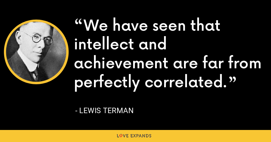 We have seen that intellect and achievement are far from perfectly correlated. - Lewis Terman