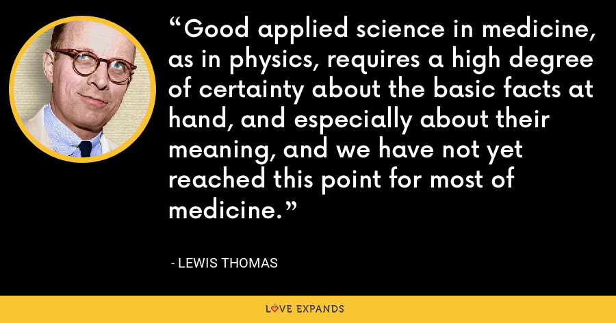 Good applied science in medicine, as in physics, requires a high degree of certainty about the basic facts at hand, and especially about their meaning, and we have not yet reached this point for most of medicine. - Lewis Thomas