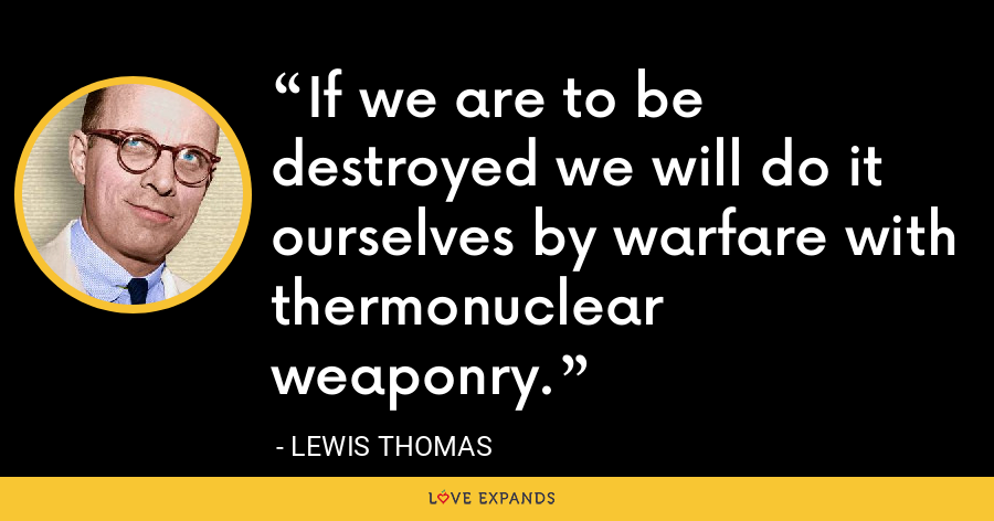 If we are to be destroyed we will do it ourselves by warfare with thermonuclear weaponry. - Lewis Thomas