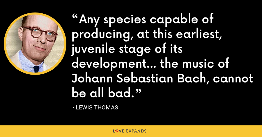 Any species capable of producing, at this earliest, juvenile stage of its development... the music of Johann Sebastian Bach, cannot be all bad. - Lewis Thomas