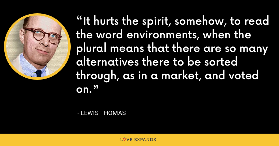 It hurts the spirit, somehow, to read the word environments, when the plural means that there are so many alternatives there to be sorted through, as in a market, and voted on. - Lewis Thomas