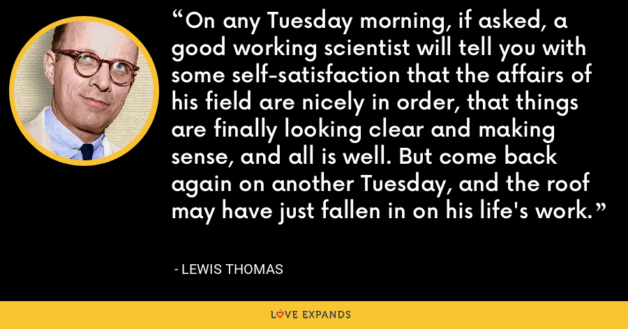 On any Tuesday morning, if asked, a good working scientist will tell you with some self-satisfaction that the affairs of his field are nicely in order, that things are finally looking clear and making sense, and all is well. But come back again on another Tuesday, and the roof may have just fallen in on his life's work. - Lewis Thomas