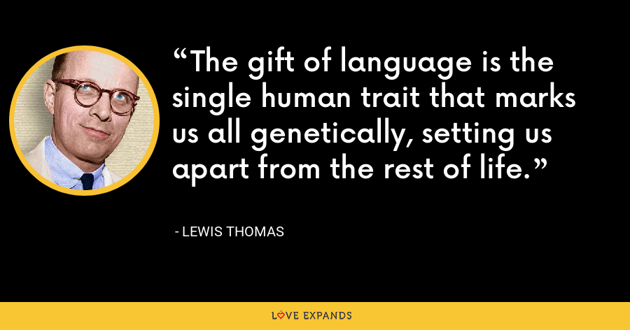 The gift of language is the single human trait that marks us all genetically, setting us apart from the rest of life. - Lewis Thomas