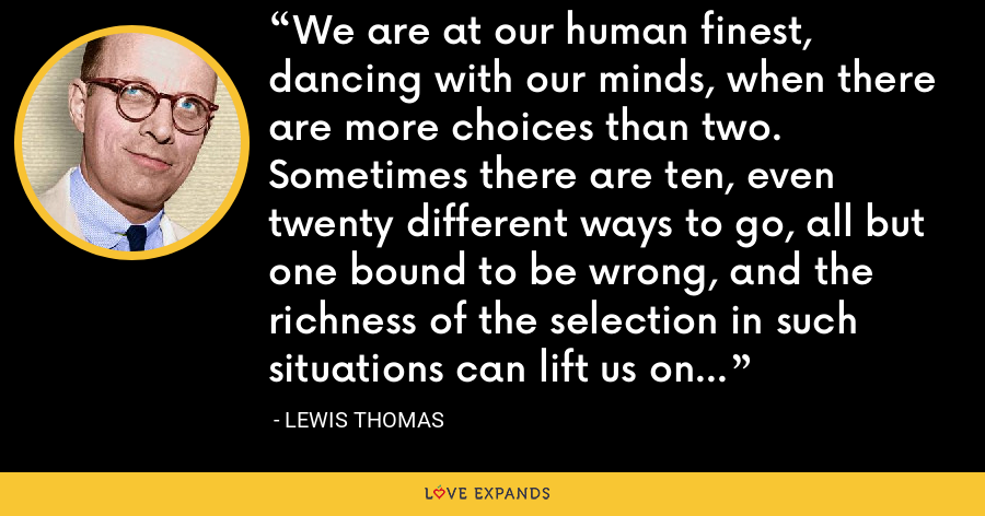 We are at our human finest, dancing with our minds, when there are more choices than two. Sometimes there are ten, even twenty different ways to go, all but one bound to be wrong, and the richness of the selection in such situations can lift us onto totally new ground. - Lewis Thomas