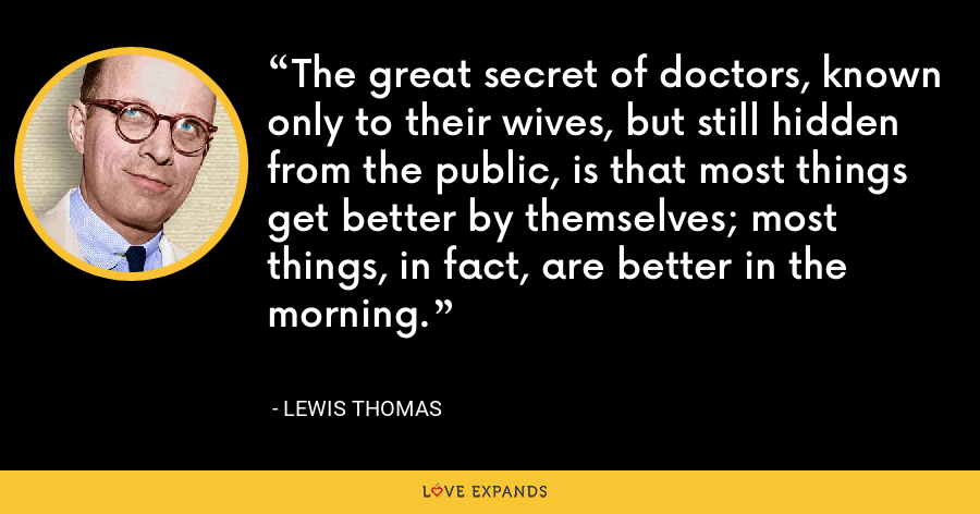 The great secret of doctors, known only to their wives, but still hidden from the public, is that most things get better by themselves; most things, in fact, are better in the morning. - Lewis Thomas