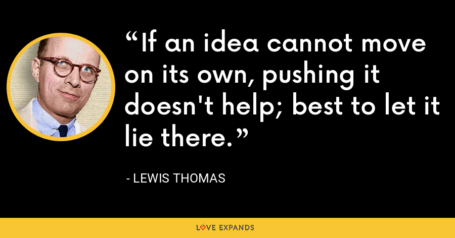 If an idea cannot move on its own, pushing it doesn't help; best to let it lie there. - Lewis Thomas