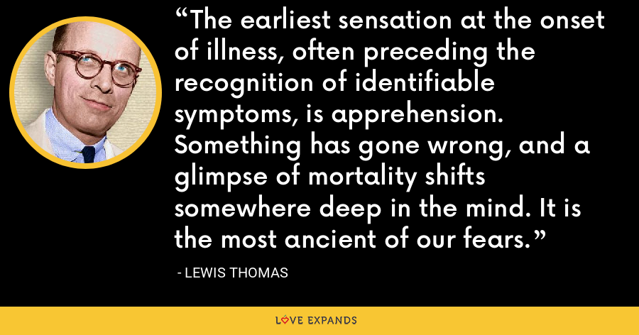 The earliest sensation at the onset of illness, often preceding the recognition of identifiable symptoms, is apprehension. Something has gone wrong, and a glimpse of mortality shifts somewhere deep in the mind. It is the most ancient of our fears. - Lewis Thomas