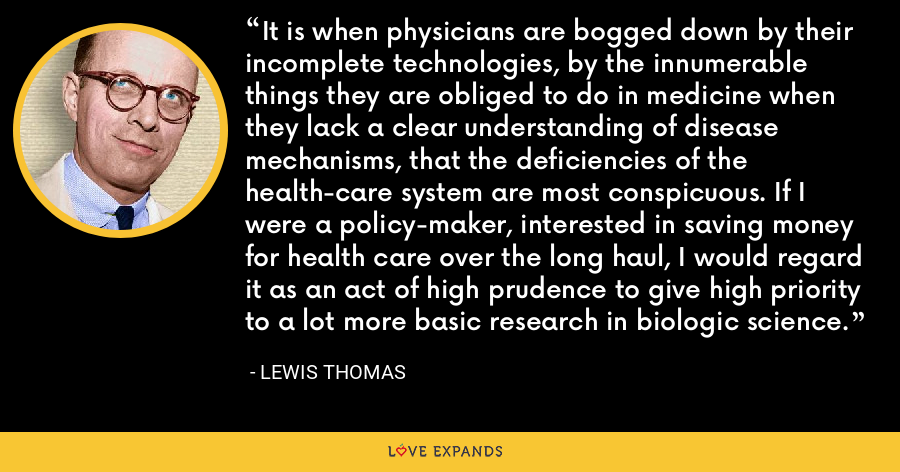 It is when physicians are bogged down by their incomplete technologies, by the innumerable things they are obliged to do in medicine when they lack a clear understanding of disease mechanisms, that the deficiencies of the health-care system are most conspicuous. If I were a policy-maker, interested in saving money for health care over the long haul, I would regard it as an act of high prudence to give high priority to a lot more basic research in biologic science. - Lewis Thomas