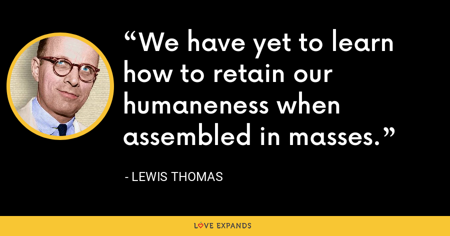 We have yet to learn how to retain our humaneness when assembled in masses. - Lewis Thomas
