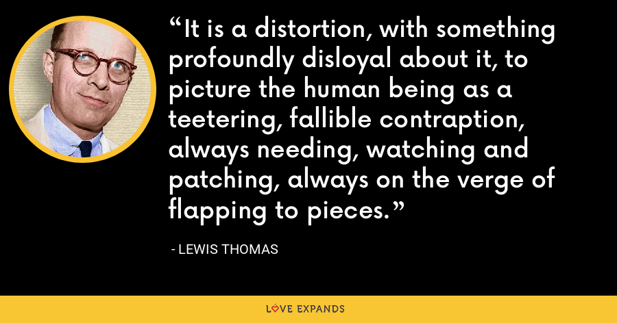 It is a distortion, with something profoundly disloyal about it, to picture the human being as a teetering, fallible contraption, always needing, watching and patching, always on the verge of flapping to pieces. - Lewis Thomas