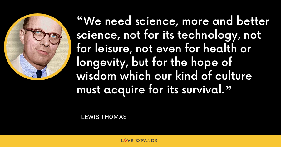 We need science, more and better science, not for its technology, not for leisure, not even for health or longevity, but for the hope of wisdom which our kind of culture must acquire for its survival. - Lewis Thomas