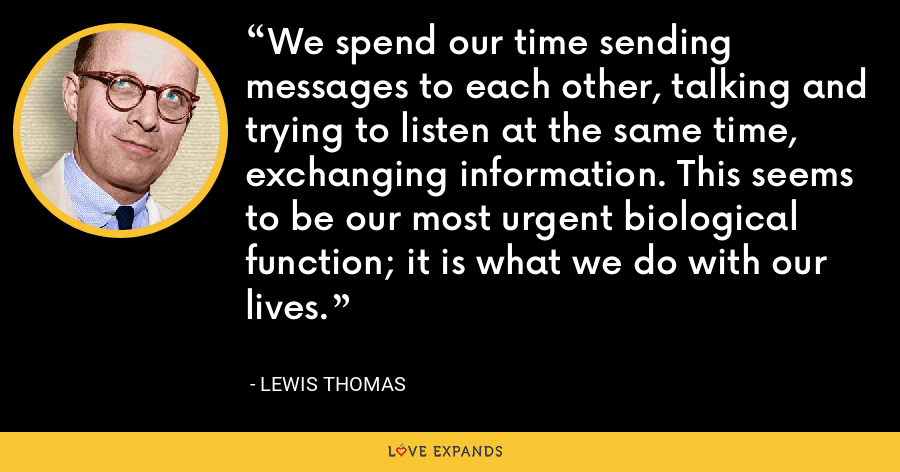 We spend our time sending messages to each other, talking and trying to listen at the same time, exchanging information. This seems to be our most urgent biological function; it is what we do with our lives. - Lewis Thomas