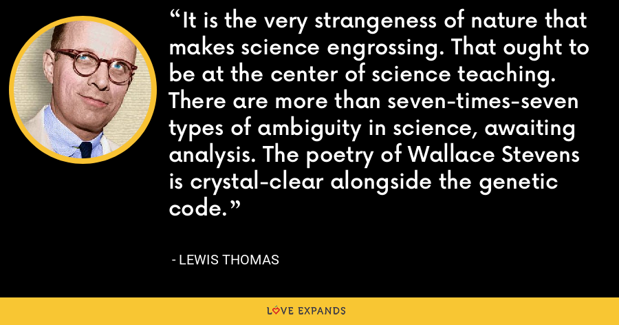 It is the very strangeness of nature that makes science engrossing. That ought to be at the center of science teaching. There are more than seven-times-seven types of ambiguity in science, awaiting analysis. The poetry of Wallace Stevens is crystal-clear alongside the genetic code. - Lewis Thomas
