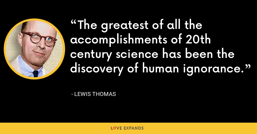 The greatest of all the accomplishments of 20th century science has been the discovery of human ignorance. - Lewis Thomas