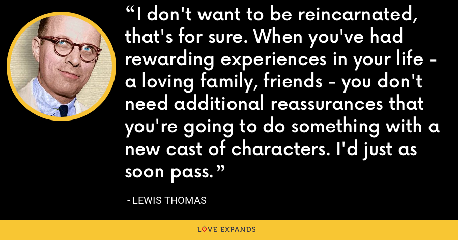 I don't want to be reincarnated, that's for sure. When you've had rewarding experiences in your life - a loving family, friends - you don't need additional reassurances that you're going to do something with a new cast of characters. I'd just as soon pass. - Lewis Thomas