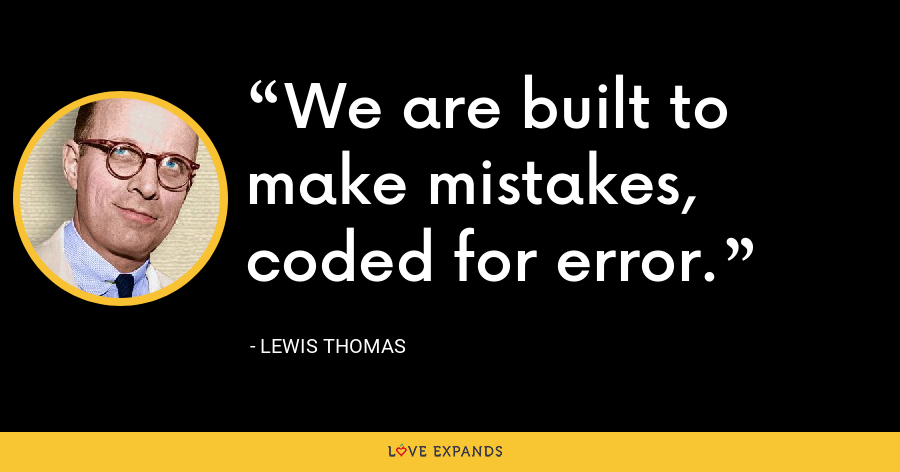We are built to make mistakes, coded for error. - Lewis Thomas