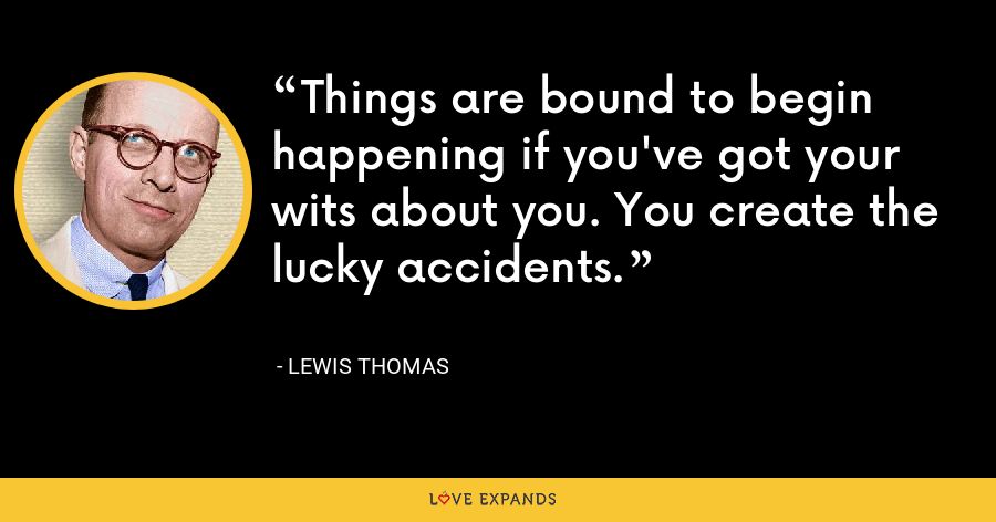Things are bound to begin happening if you've got your wits about you. You create the lucky accidents. - Lewis Thomas