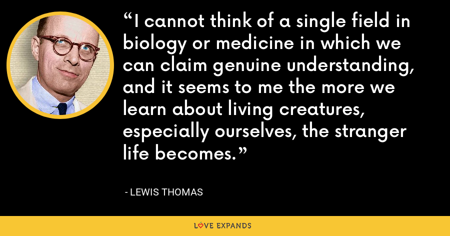 I cannot think of a single field in biology or medicine in which we can claim genuine understanding, and it seems to me the more we learn about living creatures, especially ourselves, the stranger life becomes. - Lewis Thomas