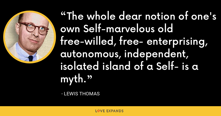 The whole dear notion of one's own Self-marvelous old free-willed, free- enterprising, autonomous, independent, isolated island of a Self- is a myth. - Lewis Thomas