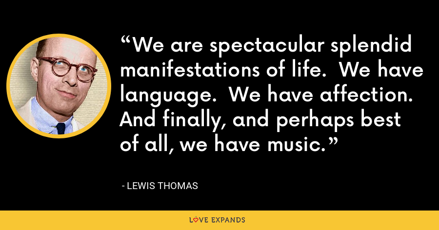 We are spectacular splendid manifestations of life.  We have language.  We have affection.  And finally, and perhaps best of all, we have music. - Lewis Thomas