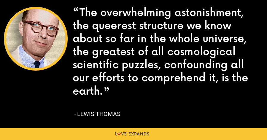 The overwhelming astonishment, the queerest structure we know about so far in the whole universe, the greatest of all cosmological scientific puzzles, confounding all our efforts to comprehend it, is the earth. - Lewis Thomas