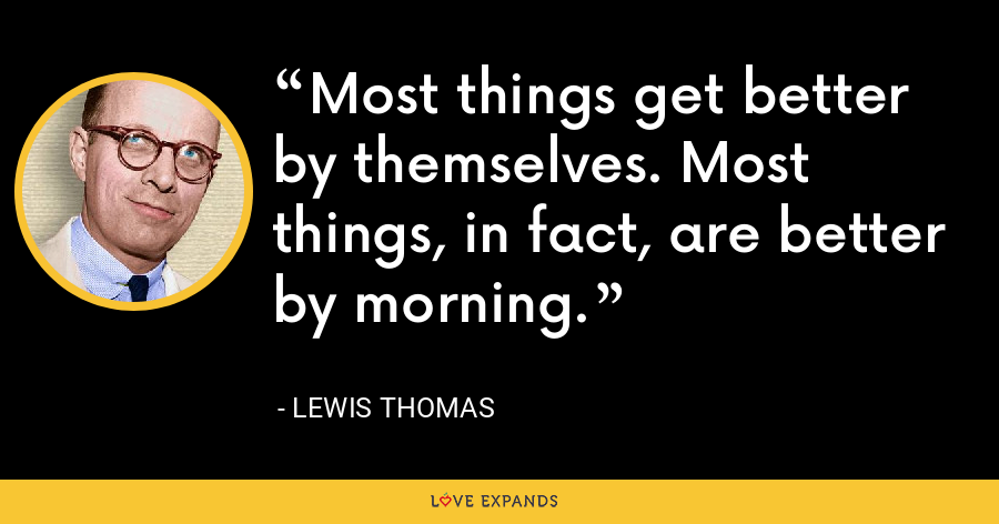 Most things get better by themselves. Most things, in fact, are better by morning. - Lewis Thomas