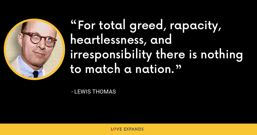 For total greed, rapacity, heartlessness, and irresponsibility there is nothing to match a nation. - Lewis Thomas