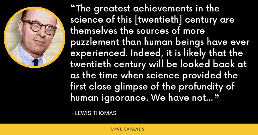 The greatest achievements in the science of this [twentieth] century are themselves the sources of more puzzlement than human beings have ever experienced. Indeed, it is likely that the twentieth century will be looked back at as the time when science provided the first close glimpse of the profundity of human ignorance. We have not reached solutions; we have only begun to discover how to ask questions. - Lewis Thomas