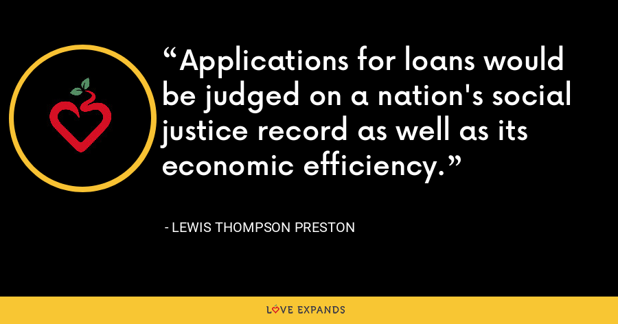Applications for loans would be judged on a nation's social justice record as well as its economic efficiency. - Lewis Thompson Preston