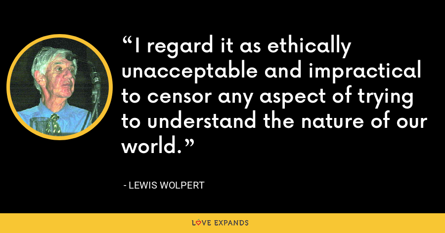 I regard it as ethically unacceptable and impractical to censor any aspect of trying to understand the nature of our world. - Lewis Wolpert