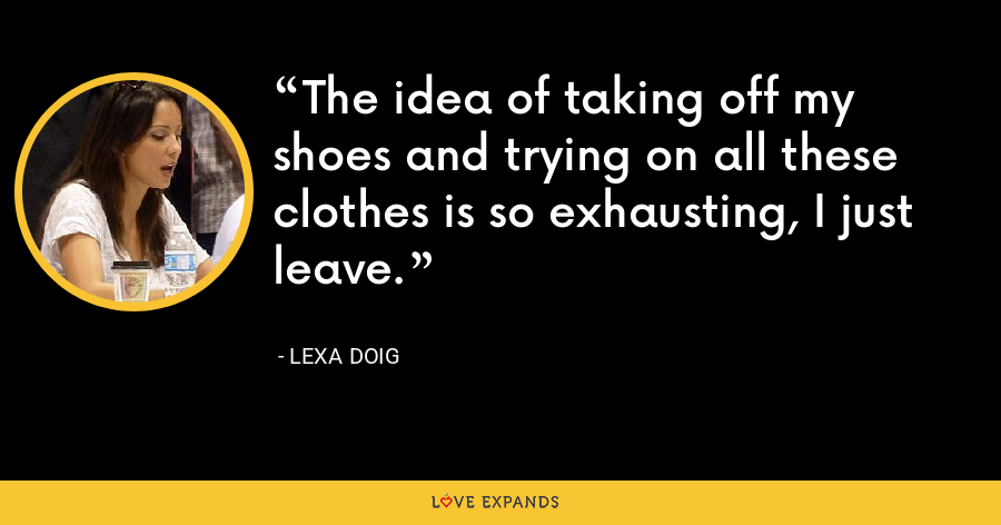The idea of taking off my shoes and trying on all these clothes is so exhausting, I just leave. - Lexa Doig