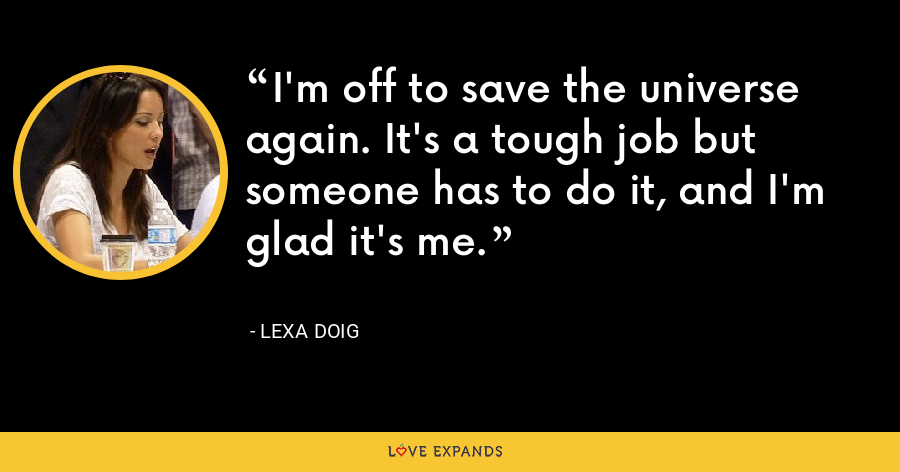 I'm off to save the universe again. It's a tough job but someone has to do it, and I'm glad it's me. - Lexa Doig