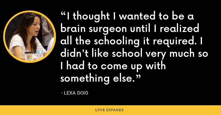 I thought I wanted to be a brain surgeon until I realized all the schooling it required. I didn't like school very much so I had to come up with something else. - Lexa Doig