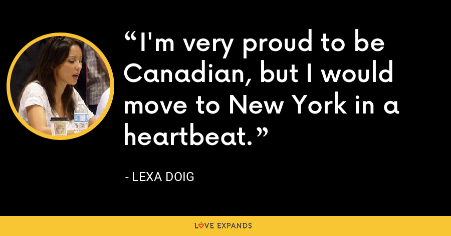 I'm very proud to be Canadian, but I would move to New York in a heartbeat. - Lexa Doig