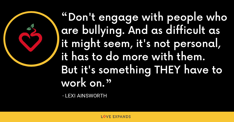 Don't engage with people who are bullying. And as difficult as it might seem, it's not personal, it has to do more with them. But it's something THEY have to work on. - Lexi Ainsworth