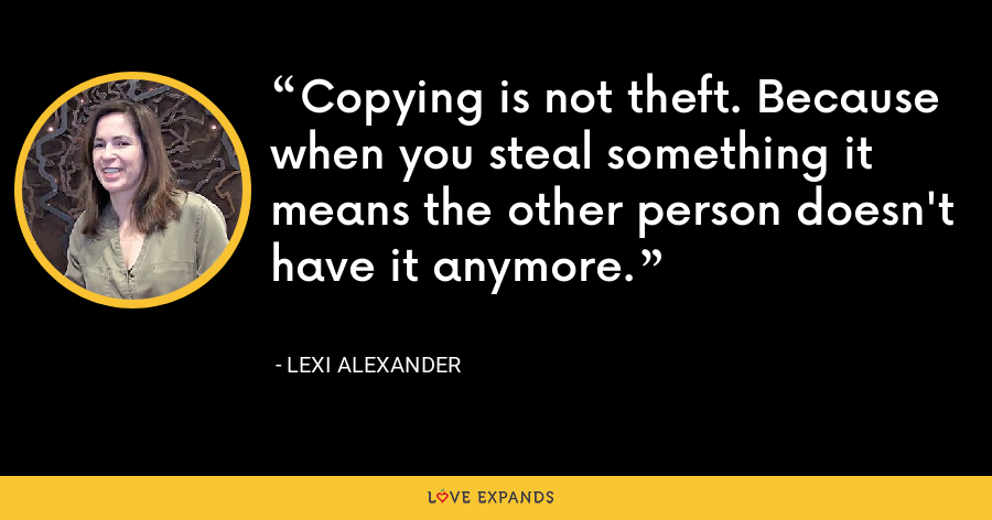 Copying is not theft. Because when you steal something it means the other person doesn't have it anymore. - Lexi Alexander