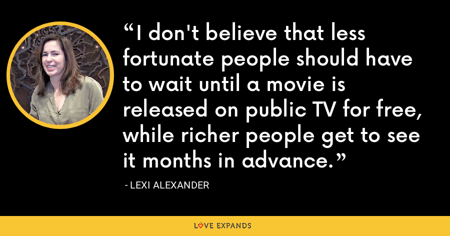 I don't believe that less fortunate people should have to wait until a movie is released on public TV for free, while richer people get to see it months in advance. - Lexi Alexander
