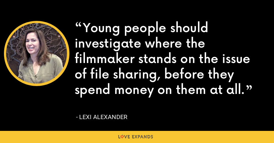 Young people should investigate where the filmmaker stands on the issue of file sharing, before they spend money on them at all. - Lexi Alexander