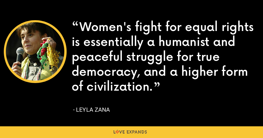 Women's fight for equal rights is essentially a humanist and peaceful struggle for true democracy, and a higher form of civilization. - Leyla Zana