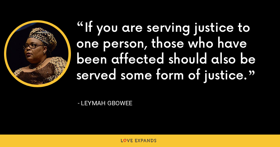 If you are serving justice to one person, those who have been affected should also be served some form of justice. - Leymah Gbowee