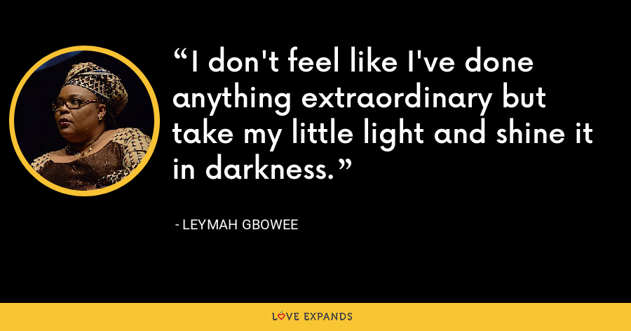 I don't feel like I've done anything extraordinary but take my little light and shine it in darkness. - Leymah Gbowee