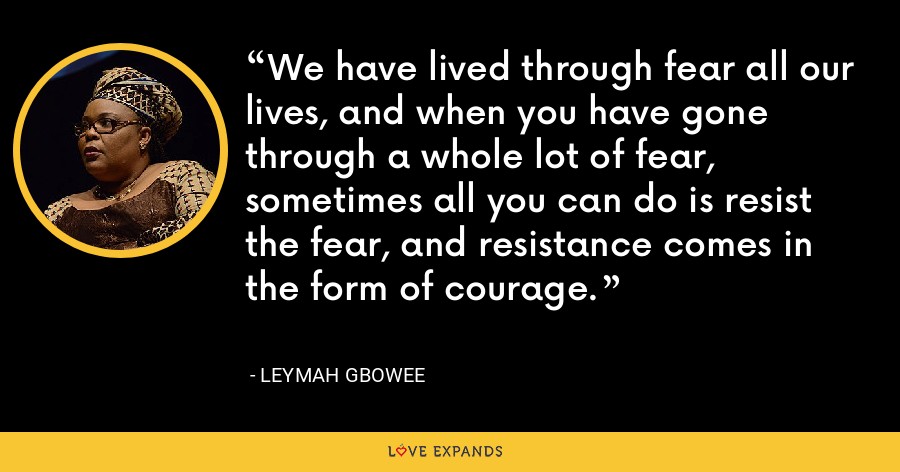 We have lived through fear all our lives, and when you have gone through a whole lot of fear, sometimes all you can do is resist the fear, and resistance comes in the form of courage. - Leymah Gbowee