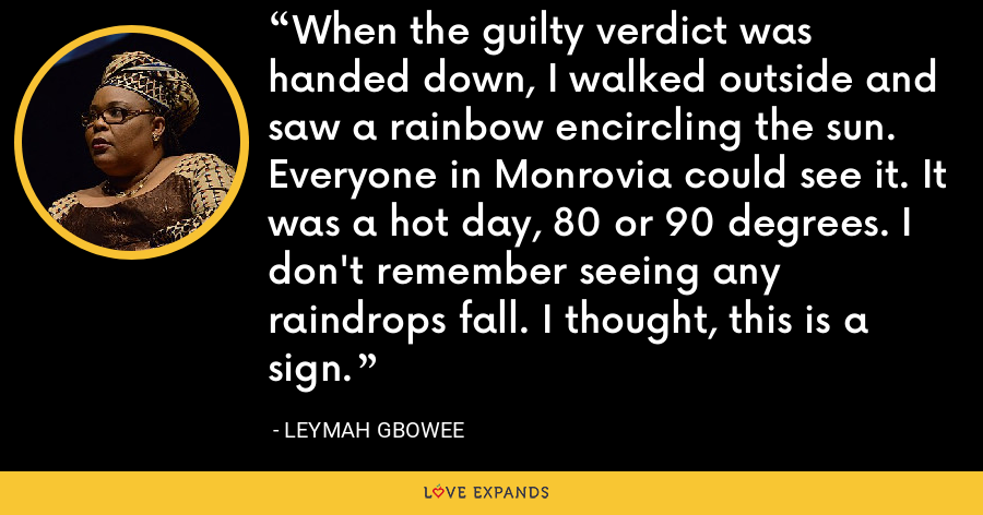 When the guilty verdict was handed down, I walked outside and saw a rainbow encircling the sun. Everyone in Monrovia could see it. It was a hot day, 80 or 90 degrees. I don't remember seeing any raindrops fall. I thought, this is a sign. - Leymah Gbowee